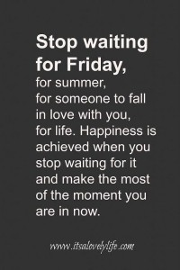 Stop Waiting For Friday, quote